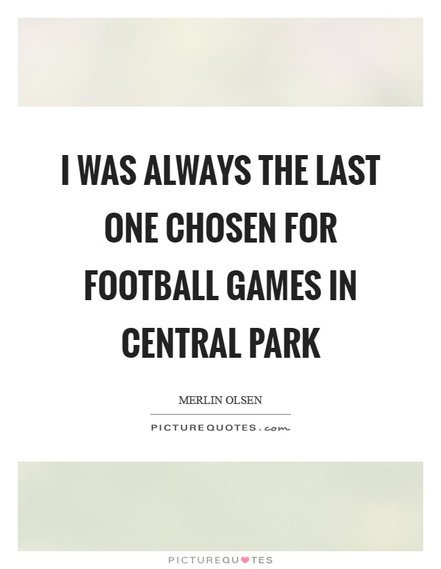 I was always the last one chosen for football games in Central Park Picture Quote #1