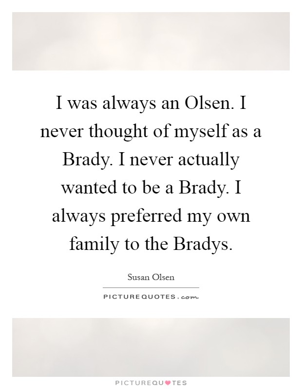 I was always an Olsen. I never thought of myself as a Brady. I never actually wanted to be a Brady. I always preferred my own family to the Bradys Picture Quote #1