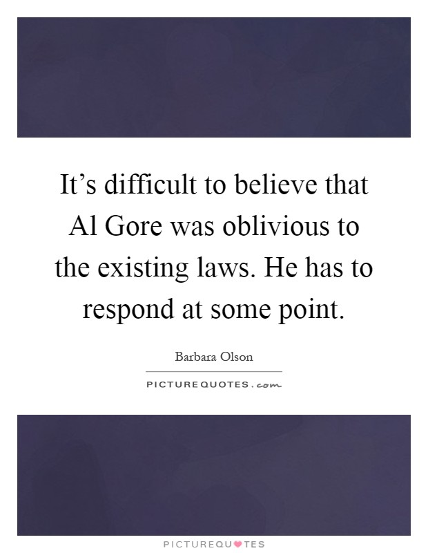 It's difficult to believe that Al Gore was oblivious to the existing laws. He has to respond at some point Picture Quote #1