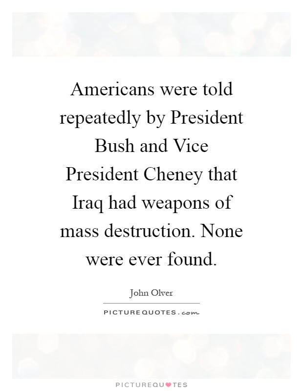 Americans were told repeatedly by President Bush and Vice President Cheney that Iraq had weapons of mass destruction. None were ever found Picture Quote #1