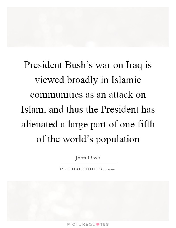 President Bush's war on Iraq is viewed broadly in Islamic communities as an attack on Islam, and thus the President has alienated a large part of one fifth of the world's population Picture Quote #1