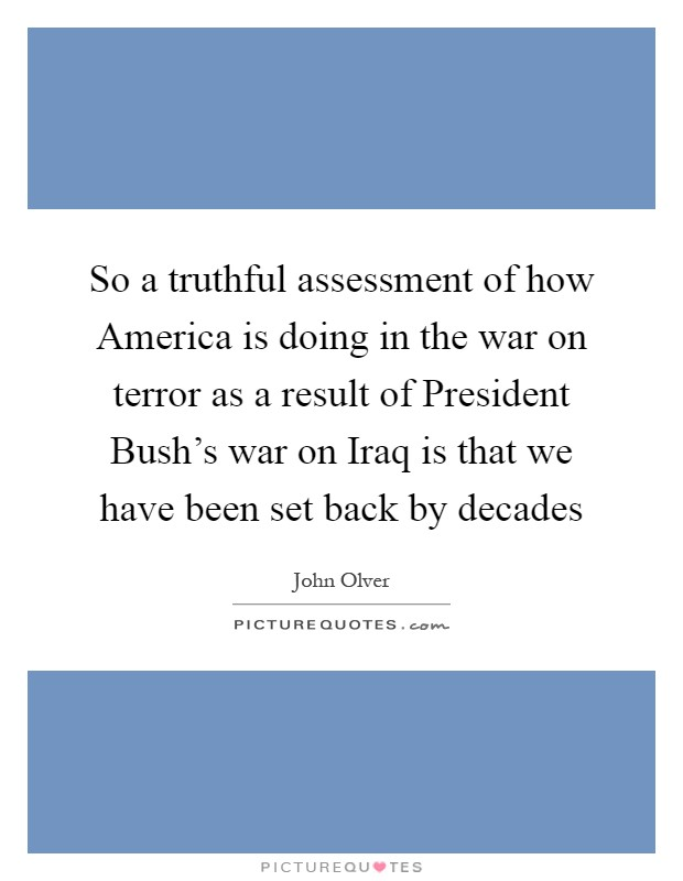 So a truthful assessment of how America is doing in the war on terror as a result of President Bush's war on Iraq is that we have been set back by decades Picture Quote #1