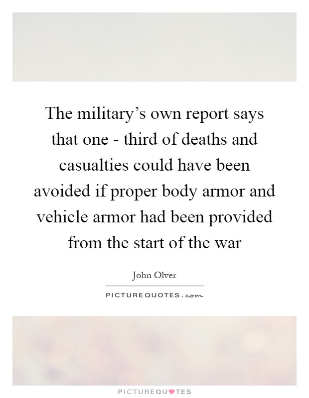 The military's own report says that one - third of deaths and casualties could have been avoided if proper body armor and vehicle armor had been provided from the start of the war Picture Quote #1