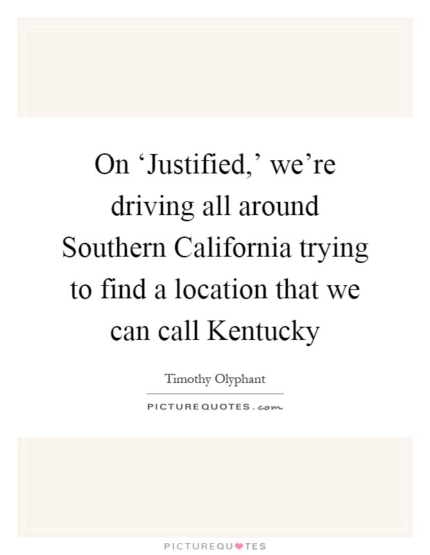 On 'Justified,' we're driving all around Southern California trying to find a location that we can call Kentucky Picture Quote #1