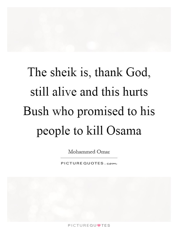 The sheik is, thank God, still alive and this hurts Bush who promised to his people to kill Osama Picture Quote #1