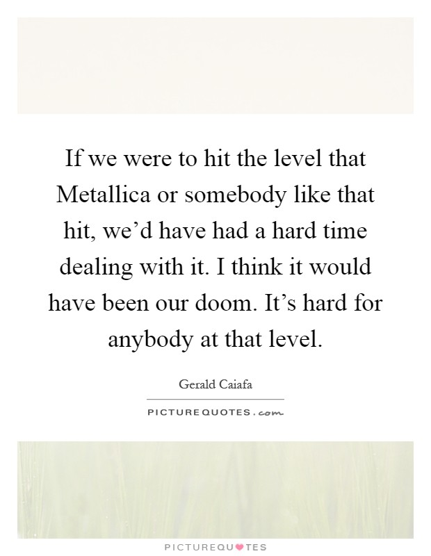 If we were to hit the level that Metallica or somebody like that hit, we'd have had a hard time dealing with it. I think it would have been our doom. It's hard for anybody at that level Picture Quote #1