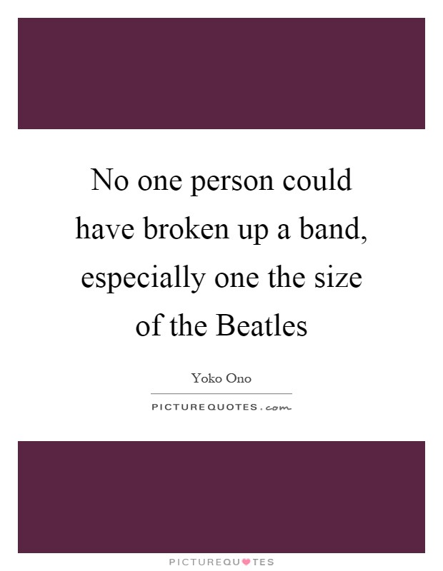 No one person could have broken up a band, especially one the size of the Beatles Picture Quote #1