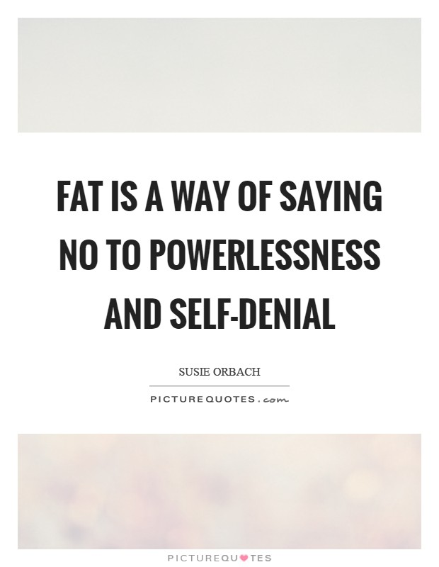 Fat is a way of saying no to powerlessness and self-denial Picture Quote #1