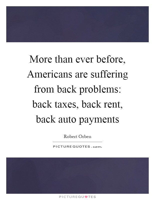 More than ever before, Americans are suffering from back problems: back taxes, back rent, back auto payments Picture Quote #1