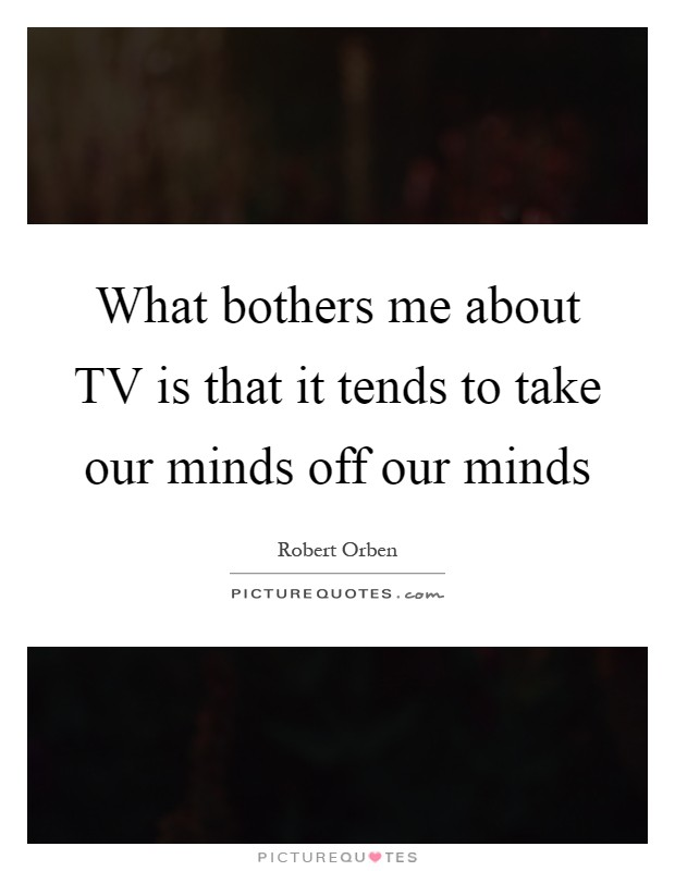 What bothers me about TV is that it tends to take our minds off our minds Picture Quote #1