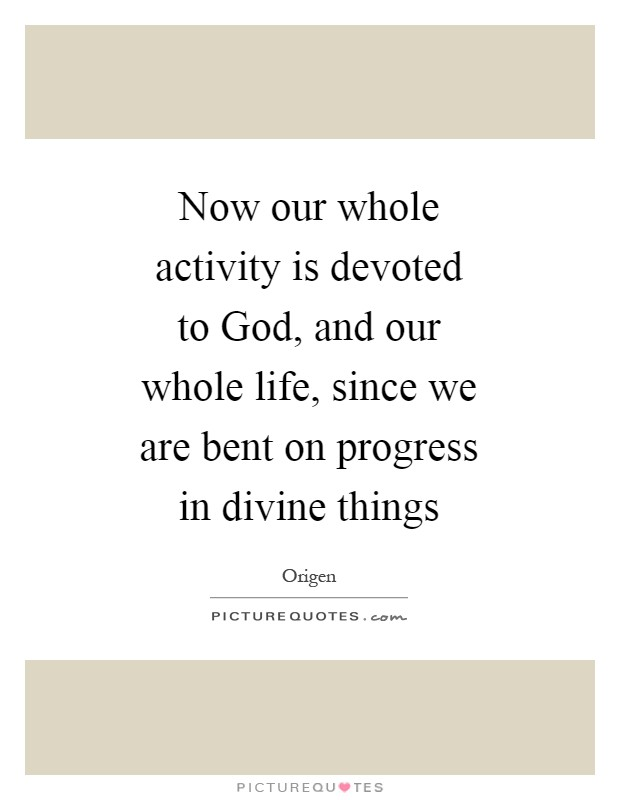 Now our whole activity is devoted to God, and our whole life, since we are bent on progress in divine things Picture Quote #1