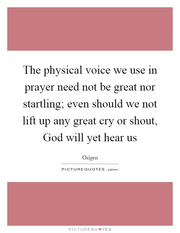 The physical voice we use in prayer need not be great nor startling; even should we not lift up any great cry or shout, God will yet hear us Picture Quote #1
