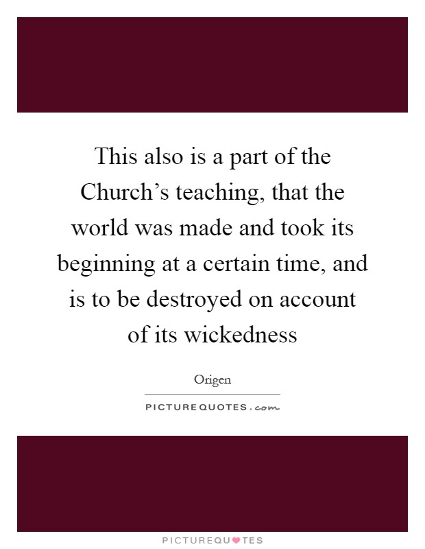 This also is a part of the Church's teaching, that the world was made and took its beginning at a certain time, and is to be destroyed on account of its wickedness Picture Quote #1