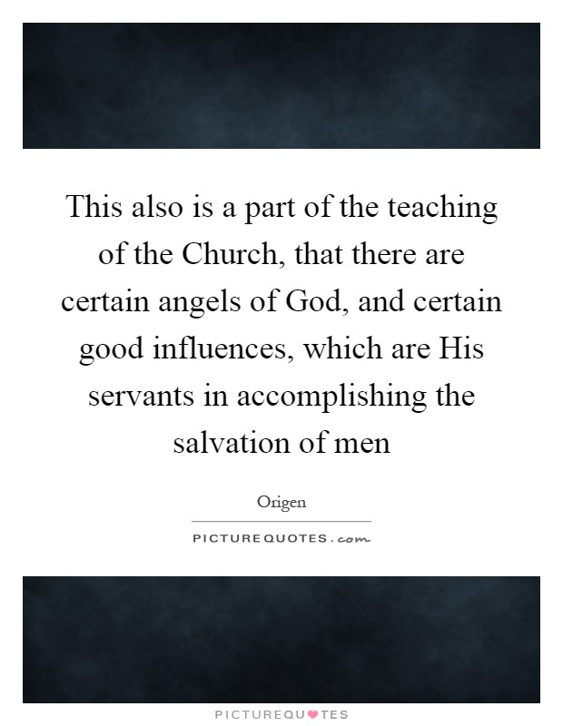 This also is a part of the teaching of the Church, that there are certain angels of God, and certain good influences, which are His servants in accomplishing the salvation of men Picture Quote #1