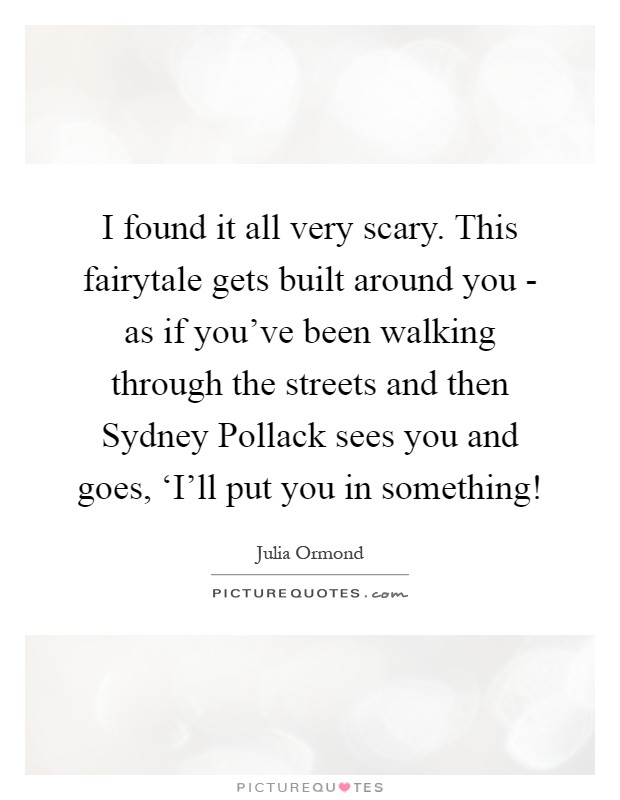 I found it all very scary. This fairytale gets built around you - as if you've been walking through the streets and then Sydney Pollack sees you and goes, 'I'll put you in something! Picture Quote #1