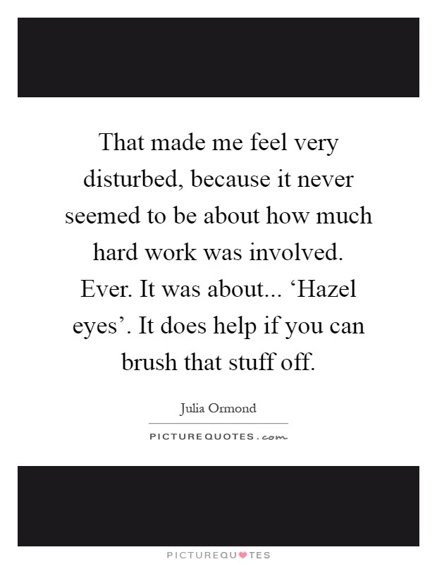 That made me feel very disturbed, because it never seemed to be about how much hard work was involved. Ever. It was about... 'Hazel eyes'. It does help if you can brush that stuff off Picture Quote #1