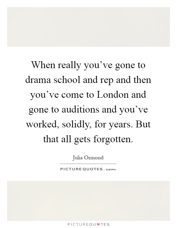 When really you've gone to drama school and rep and then you've come to London and gone to auditions and you've worked, solidly, for years. But that all gets forgotten Picture Quote #1