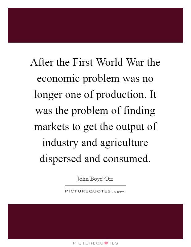After the First World War the economic problem was no longer one of production. It was the problem of finding markets to get the output of industry and agriculture dispersed and consumed Picture Quote #1