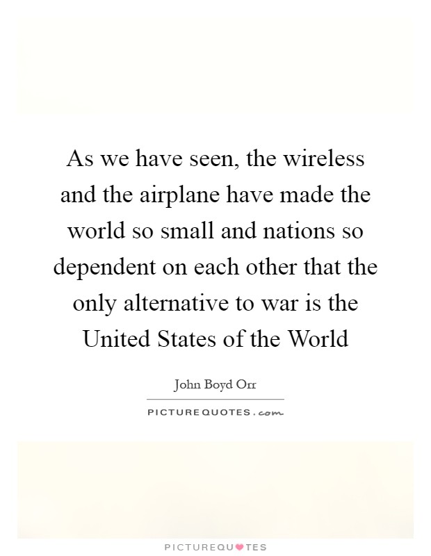 As we have seen, the wireless and the airplane have made the world so small and nations so dependent on each other that the only alternative to war is the United States of the World Picture Quote #1