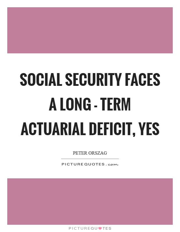 Social Security faces a long - term actuarial deficit, yes Picture Quote #1