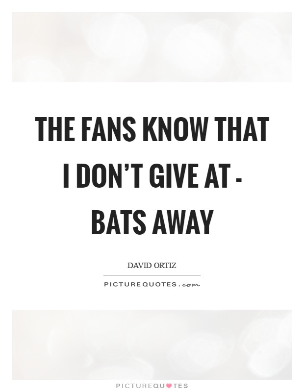 The fans know that I don't give at - bats away Picture Quote #1