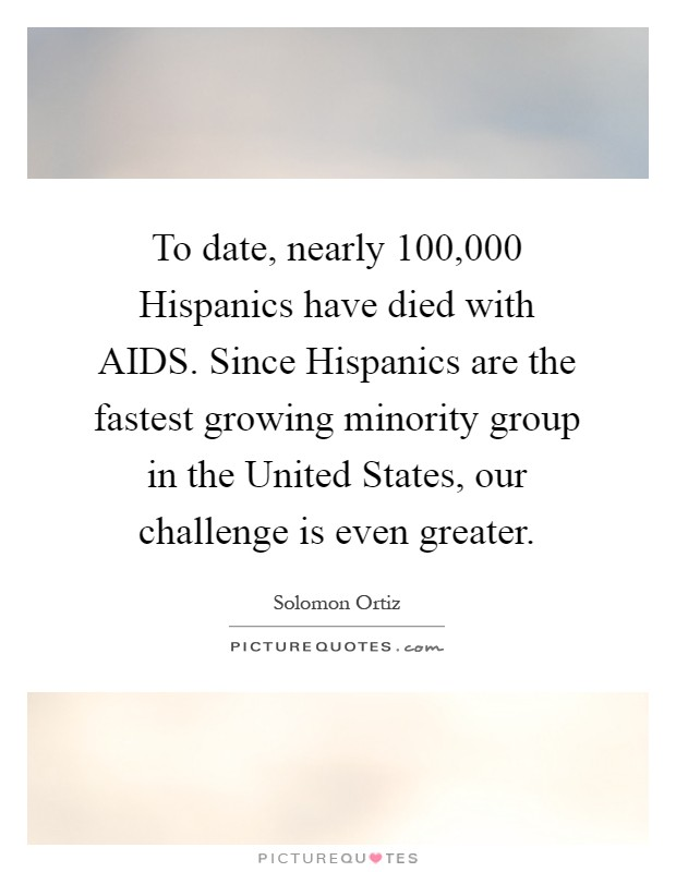 To date, nearly 100,000 Hispanics have died with AIDS. Since Hispanics are the fastest growing minority group in the United States, our challenge is even greater Picture Quote #1
