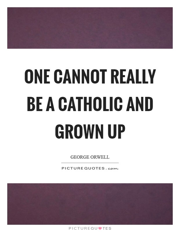 One cannot really be a Catholic and grown up Picture Quote #1