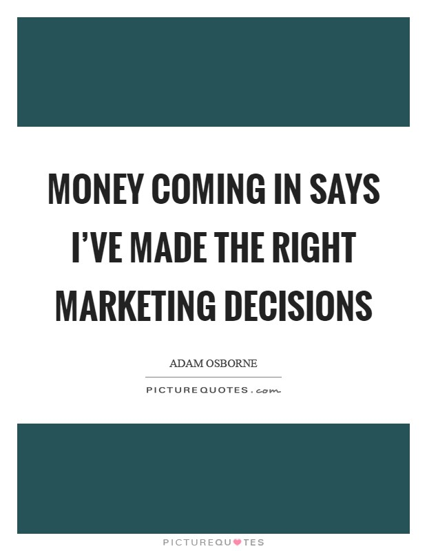 Money coming in says I've made the right marketing decisions Picture Quote #1