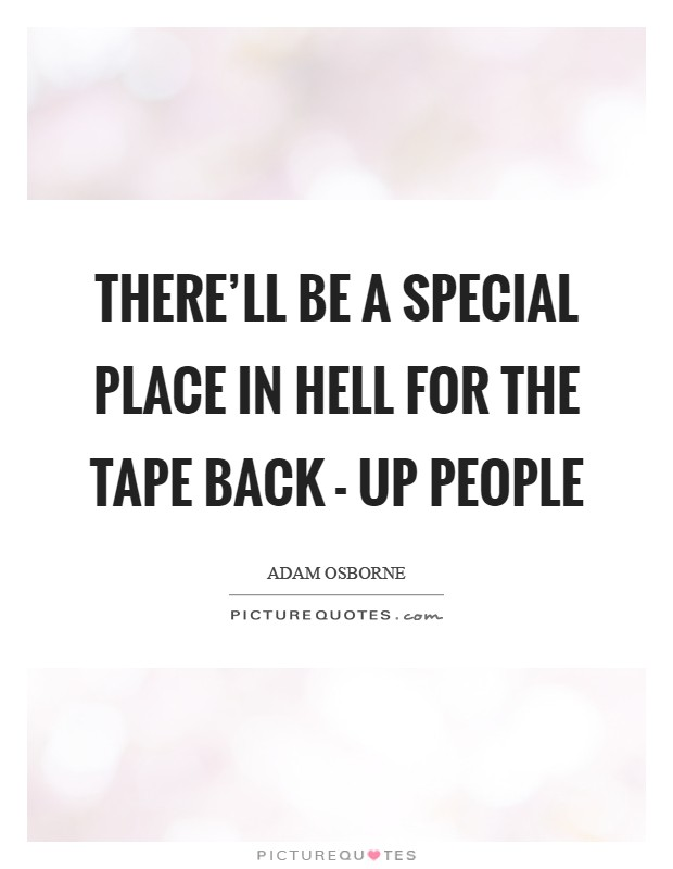 There'll be a special place in hell for the tape back - up people Picture Quote #1