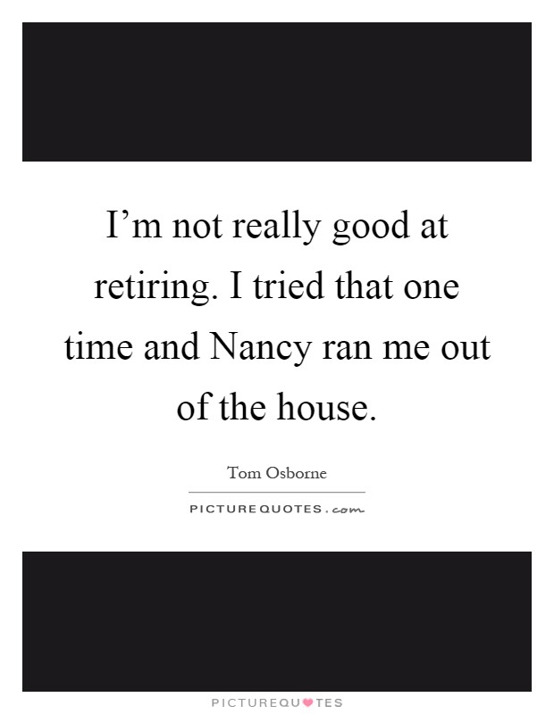 I'm not really good at retiring. I tried that one time and Nancy ran me out of the house Picture Quote #1