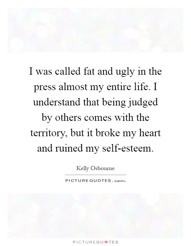I was called fat and ugly in the press almost my entire life. I understand that being judged by others comes with the territory, but it broke my heart and ruined my self-esteem Picture Quote #1