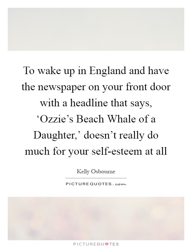 To wake up in England and have the newspaper on your front door with a headline that says, 'Ozzie's Beach Whale of a Daughter,' doesn't really do much for your self-esteem at all Picture Quote #1