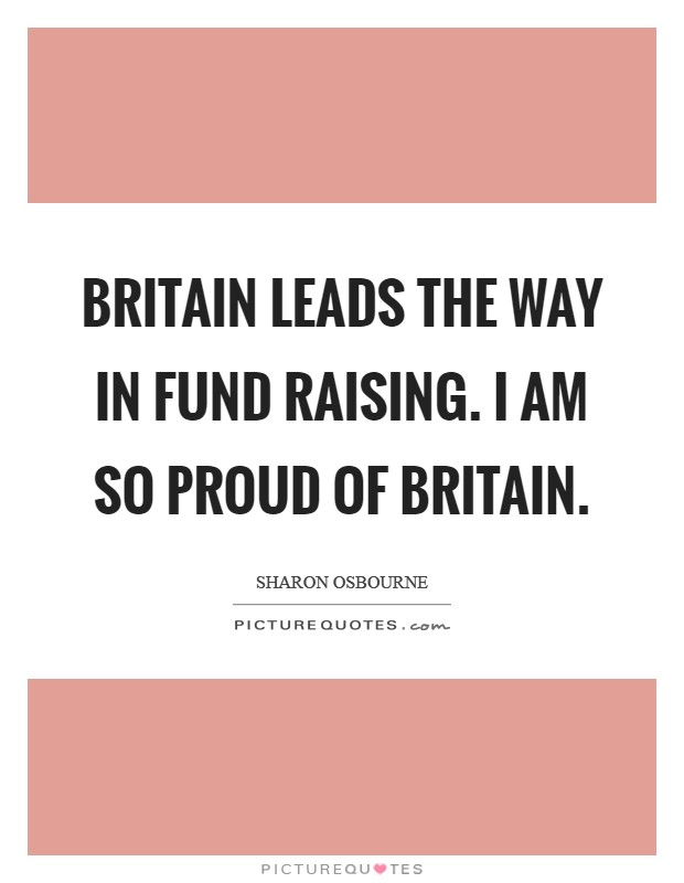 Britain leads the way in fund raising. I am so proud of Britain Picture Quote #1