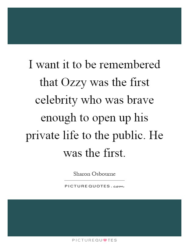 I want it to be remembered that Ozzy was the first celebrity who was brave enough to open up his private life to the public. He was the first Picture Quote #1
