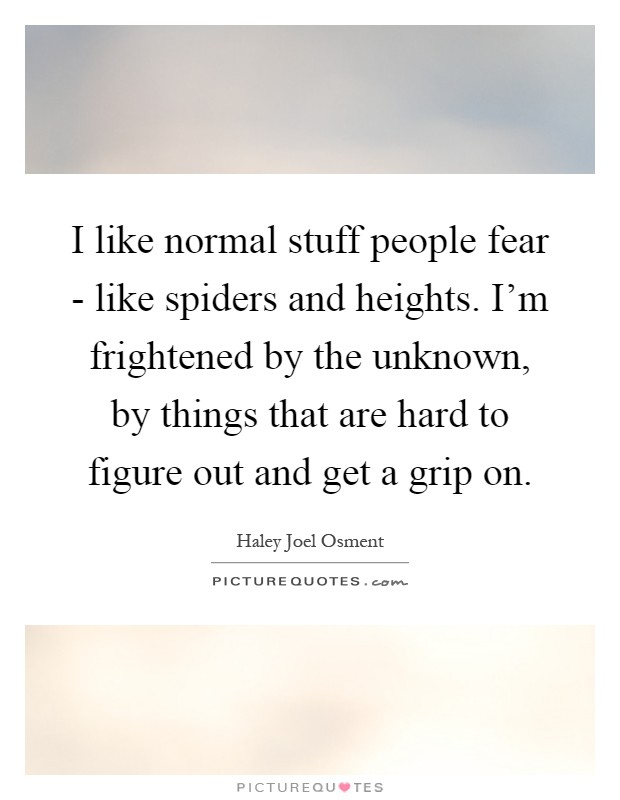 I like normal stuff people fear - like spiders and heights. I'm frightened by the unknown, by things that are hard to figure out and get a grip on Picture Quote #1