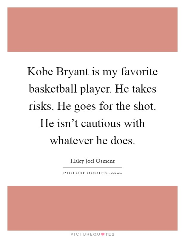 Kobe Bryant is my favorite basketball player. He takes risks. He goes for the shot. He isn't cautious with whatever he does Picture Quote #1