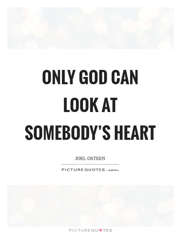 Only God can look at somebody's heart Picture Quote #1