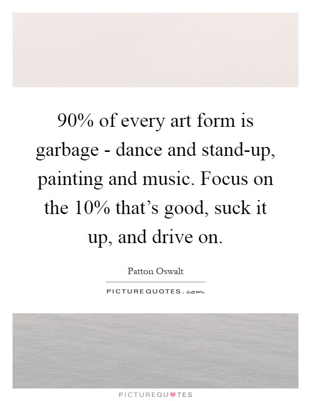 90% of every art form is garbage - dance and stand-up, painting and music. Focus on the 10% that's good, suck it up, and drive on Picture Quote #1