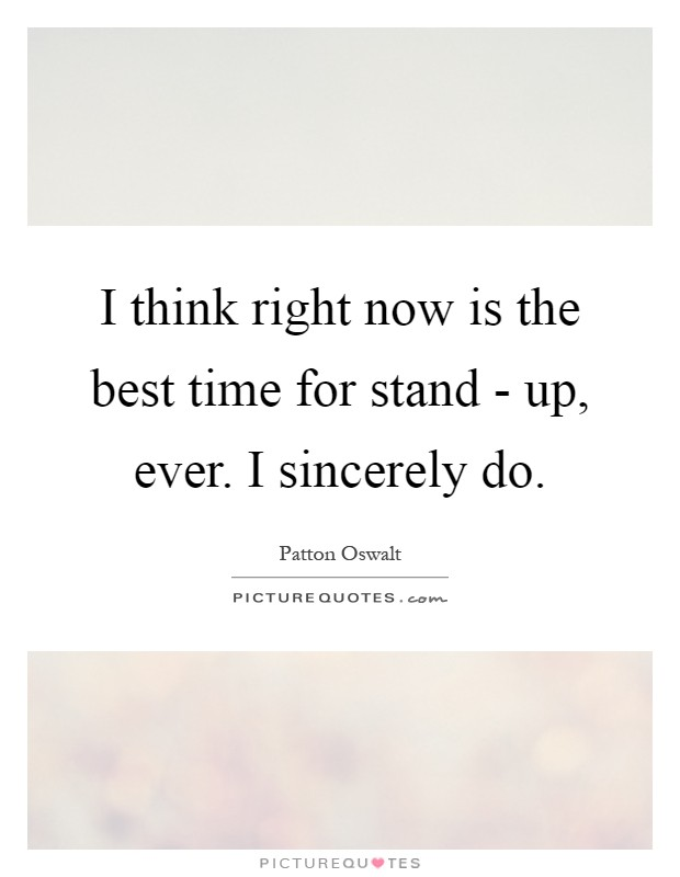 I think right now is the best time for stand - up, ever. I sincerely do Picture Quote #1