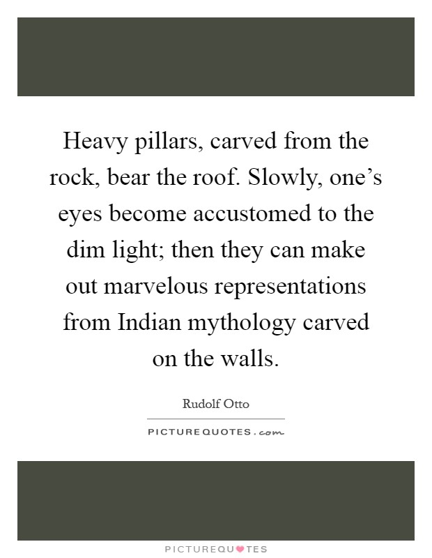 Heavy pillars, carved from the rock, bear the roof. Slowly, one's eyes become accustomed to the dim light; then they can make out marvelous representations from Indian mythology carved on the walls Picture Quote #1