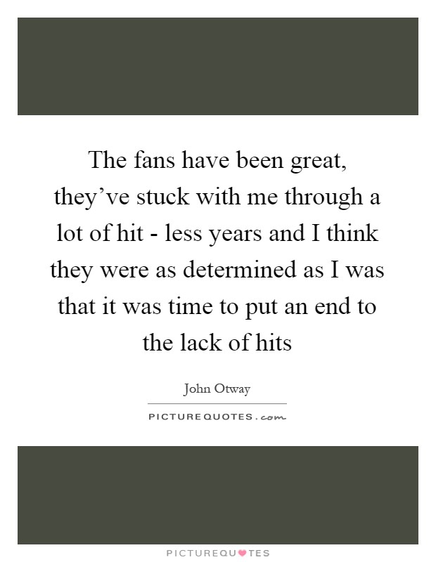 The fans have been great, they've stuck with me through a lot of hit - less years and I think they were as determined as I was that it was time to put an end to the lack of hits Picture Quote #1