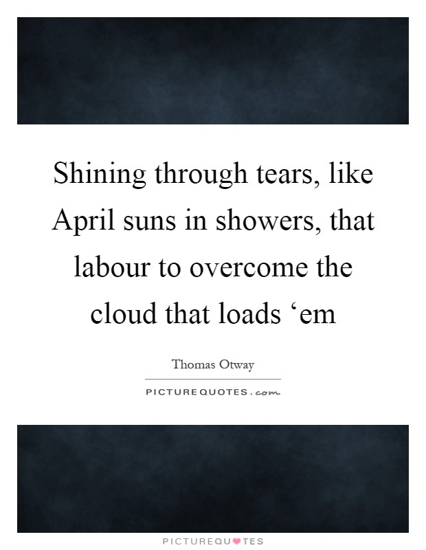 Shining through tears, like April suns in showers, that labour to overcome the cloud that loads 'em Picture Quote #1