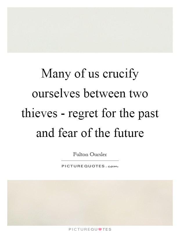 Many of us crucify ourselves between two thieves - regret for the past and fear of the future Picture Quote #1