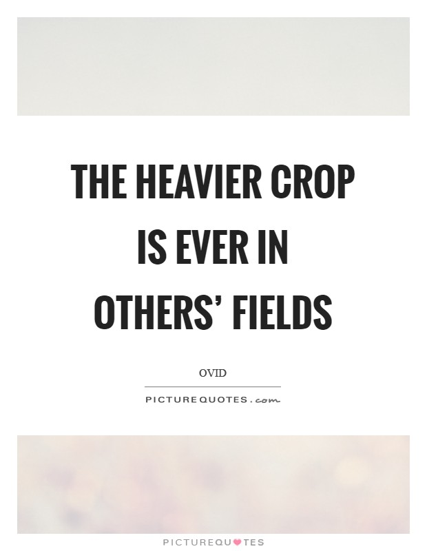 The heavier crop is ever in others' fields Picture Quote #1