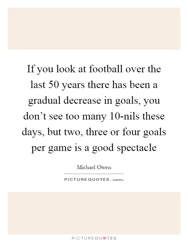 If you look at football over the last 50 years there has been a gradual decrease in goals, you don't see too many 10-nils these days, but two, three or four goals per game is a good spectacle Picture Quote #1