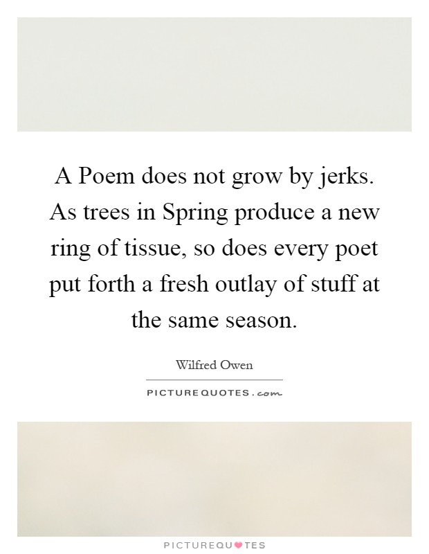 A Poem does not grow by jerks. As trees in Spring produce a new ring of tissue, so does every poet put forth a fresh outlay of stuff at the same season Picture Quote #1