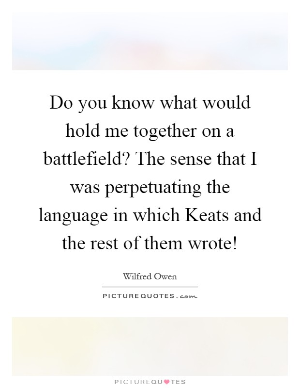 Do you know what would hold me together on a battlefield? The sense that I was perpetuating the language in which Keats and the rest of them wrote! Picture Quote #1