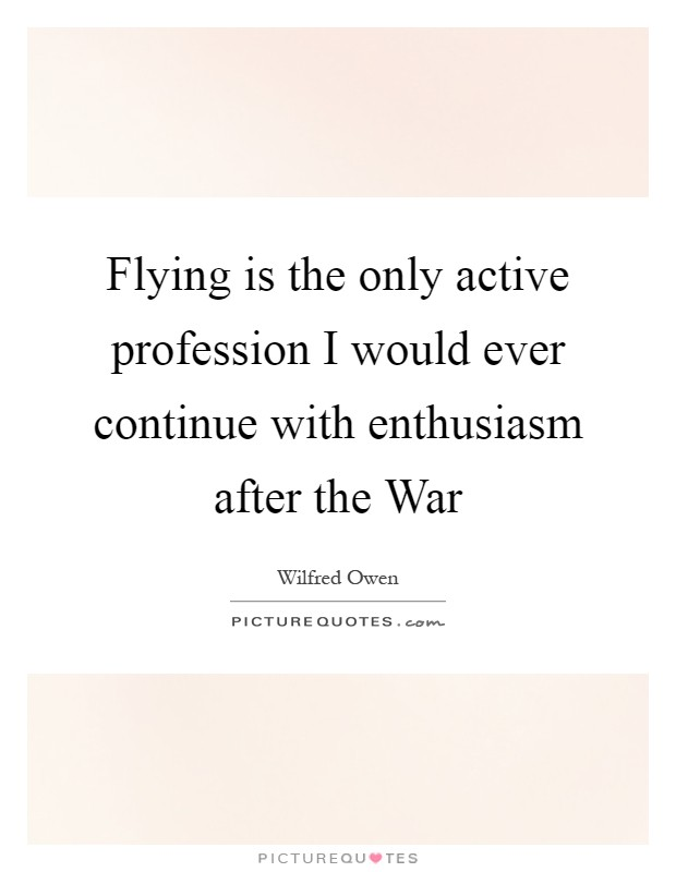 Flying is the only active profession I would ever continue with enthusiasm after the War Picture Quote #1