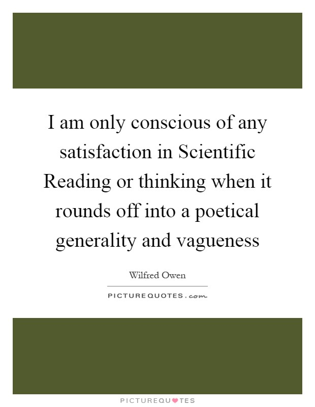 I am only conscious of any satisfaction in Scientific Reading or thinking when it rounds off into a poetical generality and vagueness Picture Quote #1