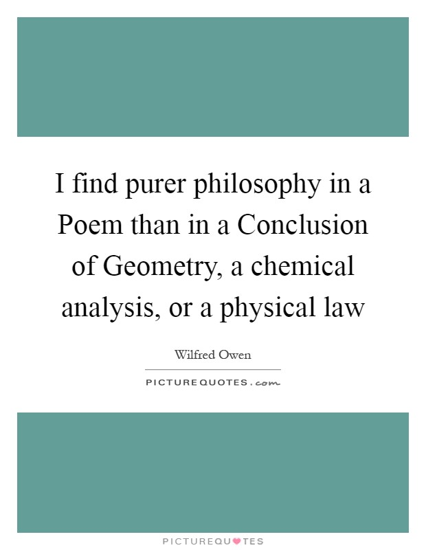 I find purer philosophy in a Poem than in a Conclusion of Geometry, a chemical analysis, or a physical law Picture Quote #1